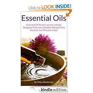 Essential Oils: Essential Oil Beauty Secrets And Tips Designed To Create A Healthy Lifestyle From Home In Just Minutes A Day!