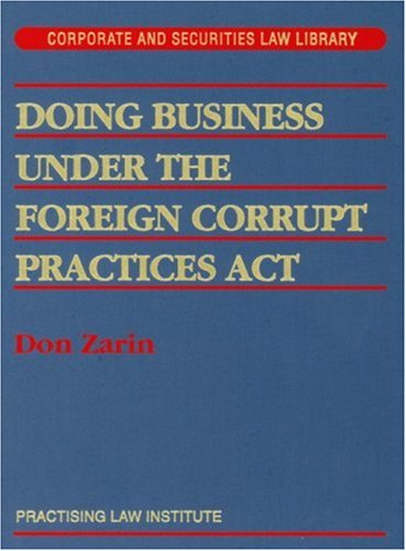 Doing Business Under The Foreign Corrupt Practices Act (Practising Law Institute's corporate and securities law library)