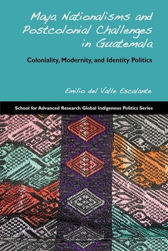 Maya Nationalisms and Postcolonial Challenges in Guatemala: Coloniality, Modernity, and Identity Politics (School for Ad