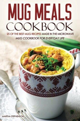 Mug Meals Cookbook - 25 of the Best Mug Recipes made in the Microwave: Mug Cookbook for Everyday Life