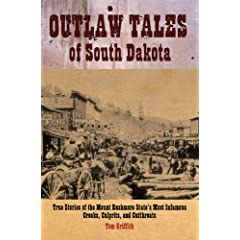 Outlaw Tales of South Dakota: True Stories of the Mount Rushmore State's Most Infamous Crooks, Culprits, and... by T. D. Griffith