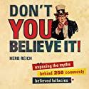 Don't You Believe It!: Exposing the Myths Behind Commonly Believed Fallacies (       UNABRIDGED) by Herb Reich Narrated by Michael Kramer