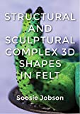img - for Structural and Sculptural: Complex 3D Shapes in Felt book / textbook / text book