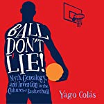 Ball Don't Lie: Myth, Genealogy, and Invention in the Cultures of Basketball   Yago Colás