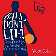 Ball Don't Lie: Myth, Genealogy, and Invention in the Cultures of Basketball Audiobook by Yago Colás Narrated by James Killavey