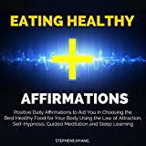 Eating Healthy Affirmations: Positive Daily Affirmations to Aid You in Choosing the Best Healthy Food for Your Body Using the Law of Attraction, Self-Hypnosis