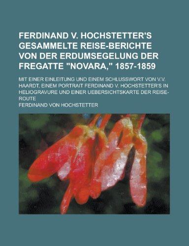 Ferdinand V. Hochstetter's Gesammelte Reise-Berichte Von Der Erdumsegelung Der Fregatte Novara, 1857-1859; Mit Einer Einleitung Und Einem Schlusswort