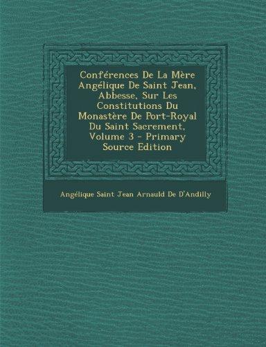 Conferences de La Mere Angelique de Saint Jean, Abbesse, Sur Les Constitutions Du Monastere de Port-Royal Du Saint Sacrement, Volume 3 - Primary Sourc