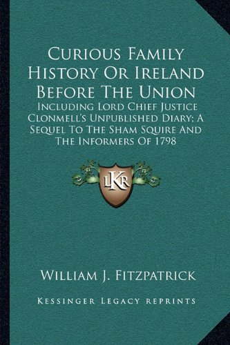 Curious Family History or Ireland Before the Union: Including Lord Chief Justice Clonmell's Unpublished Diary; A Sequel to the Sham Squire and the Informers of 1798