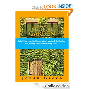 How to Vertical Garden: What You Need to Know About Vertical Gardening & Creating a Beautiful Living Wall (The Jonah Green Gardening Series)