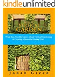 How to Vertical Garden: What You Need to Know About Vertical Gardening & Creating a Beautiful Living Wall (The Jonah Green Gardening Series Book 3)