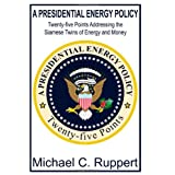 A Presidential Energy Policy: Twenty-Five Points Addressing the Siamese Twins of Energy and Moneyby Michael C. Ruppert