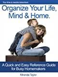 Organize Your Life,Mind & Home - A Quick & Easy Reference Guide for Busy Homemakers