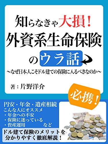 知らなきゃ大損!外資系生命保険のウラ話~なぜ日本人こそドル建ての保険に入るべきなのか~