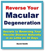 Reverse Your Macular Degeneration: Secrets to Reversing Your Macular Disease Naturally in as Little as 30 Days