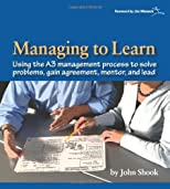 Managing to Learn: Using the A3 Management Process to Solve Problems, Gain Agreement, Mentor, and Lead