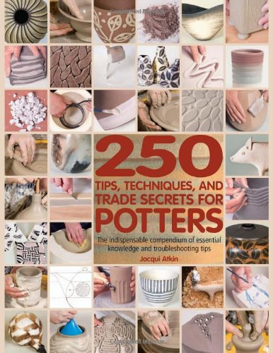 250-tips-techniques-and-trade-secrets-for-potters-the-indispensable-compendium-of-essential-knowledg