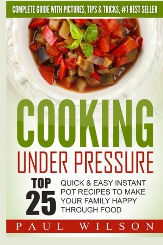 Cooking Under Pressure: Top 25 Quick & Easy Instant Pot Recipes To Make Your Family Happy Through Food by Paul Wilson