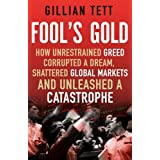 Fool's Gold: How Unrestrained Greed Corrupted a Dream, Shattered Global Markets and Unleashed a Catastropheby Gillian Tett