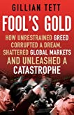 Fool's Gold: How Unrestrained Greed Corrupted a Dream, Shattered Global Markets and Unleashed a Catastrophe: How an Ingenious Tribe of Bankers Rewrote ... Made a Fortune and Survived a Catastrophe