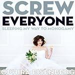 Screw Everyone: Sleeping My Way to Monogamy | Ophira Eisenberg