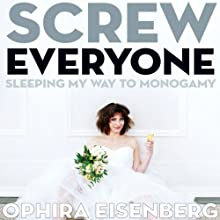 Screw Everyone: Sleeping My Way to Monogamy (       UNABRIDGED) by Ophira Eisenberg Narrated by Ophira Eisenberg
