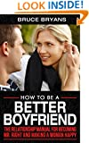 How To Be A Better Boyfriend: The Relationship Manual For Becoming Mr. Right And Making A Woman Happy