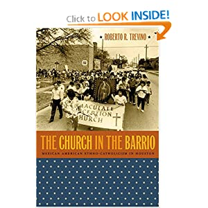 The Church in the Barrio: Mexican American Ethno-Catholicism in Houston Roberto R. Trevino