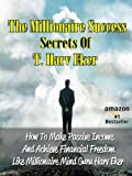 The Millionaire Success Secrets Of T. Harv Eker - How To Make Passive Income And Achieve Financial Freedom Like Millionaire Mind Guru Harv Eker (Famous Success Stories)