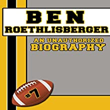 Ben Roethlisberger: An Unauthorized Biography (       UNABRIDGED) by Belmont and Belcourt Biographies Narrated by Sean Lenhart