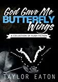 God Gave Me Butterfly Wings: A Collection of Flash Fiction