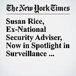 Susan Rice, Ex-National Security Adviser, Now in Spotlight in Surveillance Debate | Peter Baker