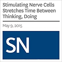 Stimulating Nerve Cells Stretches Time Between Thinking, Doing (       UNABRIDGED) by Laura Sanders Narrated by Mark Moran