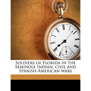 Soldiers of Florida in the Seminole Indian, civil and Spanish-American wars Fred L. Robertson and Florida. Board of State Institutions