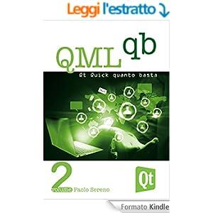 QML Quanto Basta: La guida all'uso di Qt Quick in Italiano (per Qt 5): Dai concetti base ad una prima applicazione per smartphone (Qt QB Vol. 2)