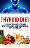 Thyroid Diet:  Easy Guide to Managing Thyroid Symptoms, Losing Weight, Increasing Your Metabolism (Thyroid, Thyroidism, Thyroid Diet, Thyroid Health, Thyroid ... Thyroid Diet Plan, Thyroid Solution)