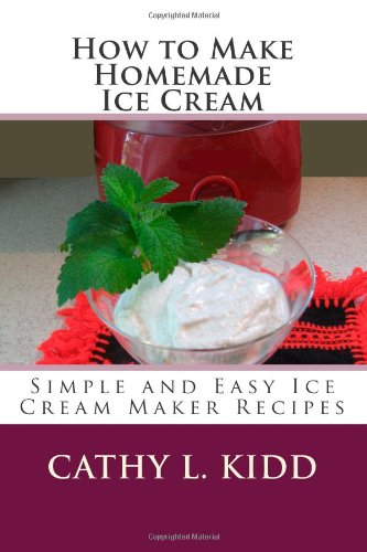 How to Make Homemade Ice Cream: Simple and Easy Ice Cream Maker Recipes by Cathy L. Kidd