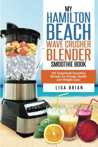 Hamilton Beach Wave Crusher Blender Smoothie Book: 101 Superfood Smoothie Recipes for Energy, Health and Weight Loss! (Hamilton Beach Blender & Mixer Recipes) (Volume 1) by Lisa Brian