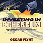 Investing in Ethereum: The Ultimate Guide to Learning - and Profiting from - Cryptocurrencies | Oscar Flynt