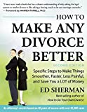 How To Make Any Divorce Better: Specific Steps to Make Things Smoother, Faster, Less Painful and Save You a Lot of Money