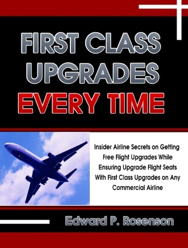 First Class Upgrades Every Time: Insider Airline Secrets on Getting Free Flight Upgrades While Ensuring Upgrade Flight Seats With First Class Upgrades on Any Commercial Airline