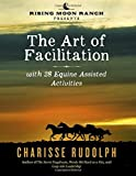 img - for The Art of Facilitation, with 28 Equine Assisted Activities by Charisse Rudolph (2015-08-29) book / textbook / text book