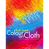 Colour on Cloth: Create Stunning Effects with Dye on Fabric: Colour, Design and Techniqueby Ruth Issett