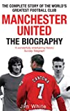 Manchester United: The Biography: The Complete Story of the Worlds Greatest Football Club