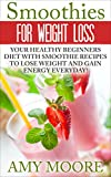 Weight Loss: Smoothies For Weight Loss - Your Healthy Beginners Diet To Lose Weight And Gain Energy, Everyday! (Weight Loss, Weight Loss Motivation, Weight Loss Smoothies, Weight Loss Tips)