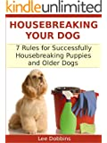 Housebreaking Your Dog : 7 Critical Rules for Successfully Housebreaking Puppies and Older Dogs
