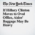 If Hillary Clinton Moves to Oval Office, Aides' Baggage May Be Heavy   Matt Flegenheimer,Mark Landler