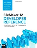 FileMaker 12 Developer's Reference: Functions, Scripts, Commands, and Grammars Bob Bowers