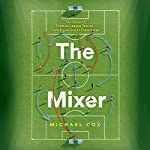 The Mixer: The Story of Premier League Tactics, from Route One to False Nines | Michael Cox