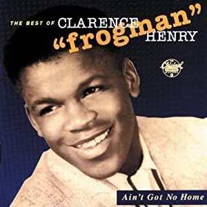 """Ain't Got No Home - Best Of Clarence """"Frogman"""" Henry"""